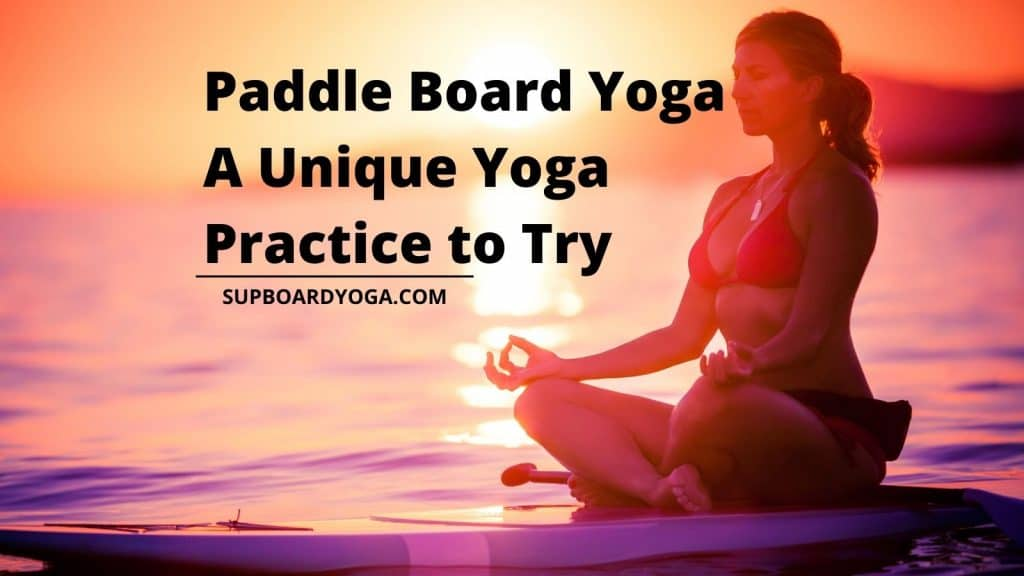 Paddle Board Yoga A Unique Yoga Practice to Try