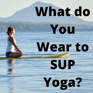 What do You Wear to SUP Yoga Stand Up Paddleboard Questions And Answers